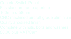 Generic Switch Panel Fits standard radio aperture 160mm x  58mm  CNC machined aircraft grade aliminium Quality anodised finish Complete with nuts, bolts and washers £8.00 plus VAT/Carr