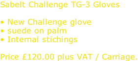 Sabelt Challenge TG-3 Gloves  • New Challenge glove • suede on palm • Internal stichings  Price £120.00 plus VAT / Carriage.